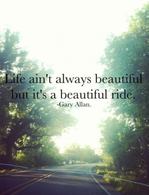 Life ain't always beautiful but it's a beautiful ride. – Gary ...