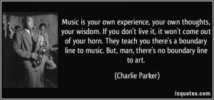 Music is your own experience, your own thoughts, your wisdom. If you ...