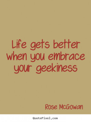 better when you embrace your geekiness rose mcgowan more life quotes ...