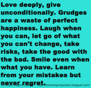 deeply, give unconditionally. Grudges are a waste of perfect happiness ...