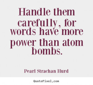 Handle them carefully, for words have more power than atom bombs ...