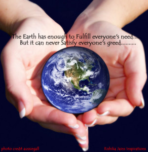 The Earth has enough to fulfill everyone's need….. But it can ...