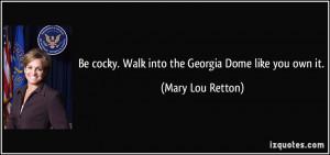 ... cocky. Walk into the Georgia Dome like you own it. - Mary Lou Retton