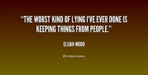The worst kind of lying I've ever done is keeping things from people.
