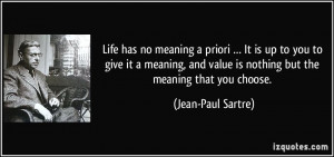 Life has no meaning a priori … It is up to you to give it a meaning ...