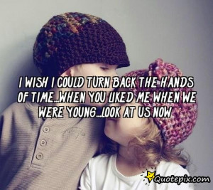 wish I could turn back the hands of time...when you liked me when we ...