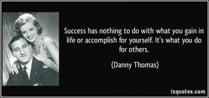 ... accomplish for yourself. It's what you do for others. - Danny Thomas
