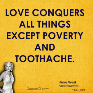 Love conquers all things except poverty and toothache.