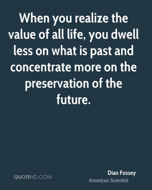 When you realize the value of all life, you dwell less on what is past ...