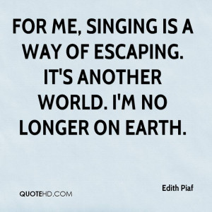 Singing is a way of escaping. It's another world. I'm no longer on ...