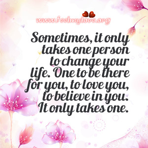 Sometimes , it only takes one person to change your life. One to be ...