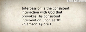 Intercession is the consistent interaction with God that provokes His ...