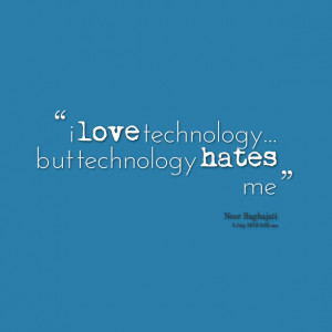 Quotes Picture: i love technology but technology hates me