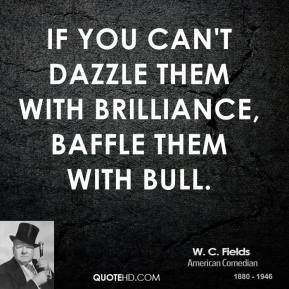 If you can't dazzle them with brilliance, baffle them with bull.