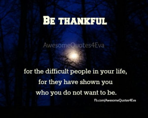 Be thankful for the difficult people in your life.