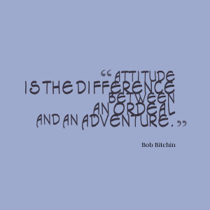 """Attitude is the difference between an ordeal and an adventure.""""- Bob ..."""