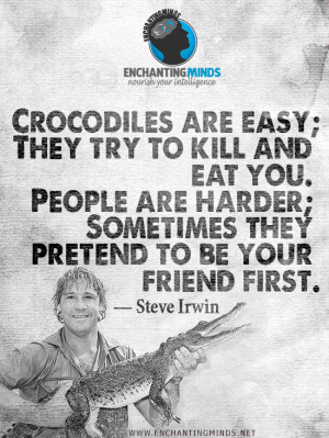 Quotes & Sayings: Crocodiles are easy; they try to kill and eat you ...