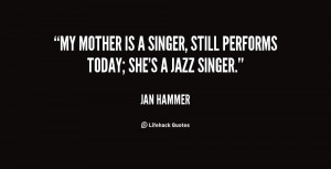My mother is a singer, still performs today; she's a jazz singer ...