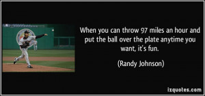 ... the ball over the plate anytime you want, it's fun. - Randy Johnson