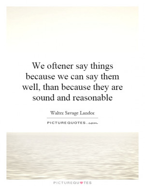 We oftener say things because we can say them well, than because they ...