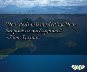 Your destiny is my destiny. Your happiness is my happiness. -Islom ...