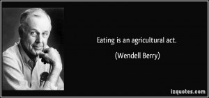 Eating is an agricultural act. - Wendell Berry