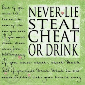Never lie steal cheat or drink