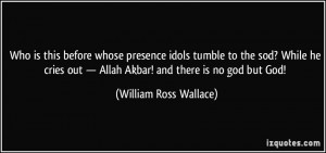 ... — Allah Akbar! and there is no god but God! - William Ross Wallace