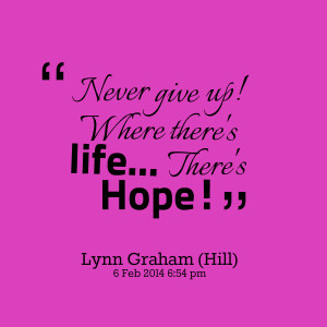 Quotes Picture: never give up! where there's life there's hope!