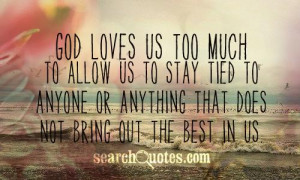 God loves us TOO much to allow us to stay tied to anyone or anything ...
