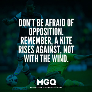 Don't be afraid of opposition…