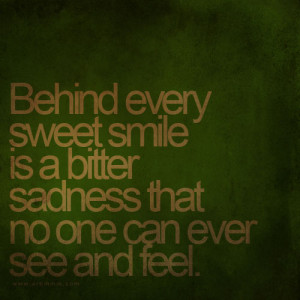 Behind every sweet smile is a bitter sadness that no one can ever see ...