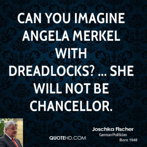 ... imagine Angela Merkel with dreadlocks? ... She will not be chancellor