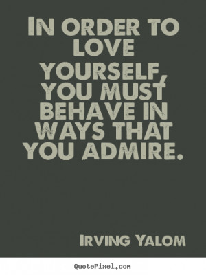 Quotes about love - In order to love yourself, you must behave in ways ...
