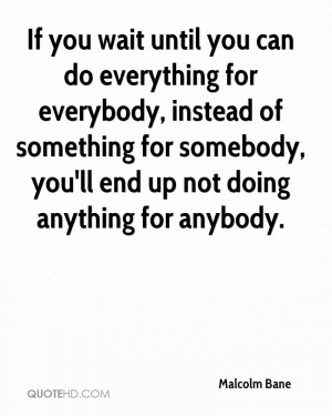 If you wait until you can do everything for everybody, instead of ...