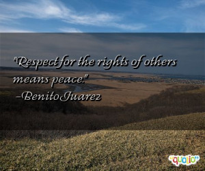 Respect for the rights of others means peace. -Benito Juarez