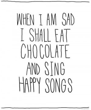 When I am sad, I shall eat chocolate and sing happy songs.