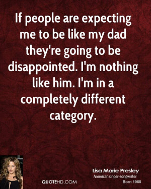 to be like my dad they're going to be disappointed. I'm nothing like ...