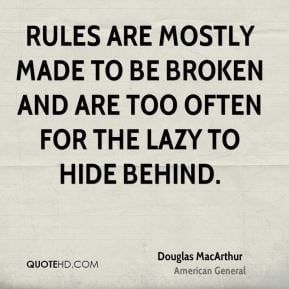 Rules are mostly made to be broken and are too often for the lazy to ...