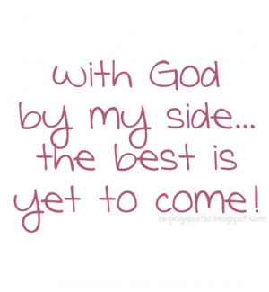 With god by my side the best is yet to come