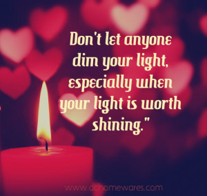 You need to stop dimming mine, because mine is worth shining! I WILL ...