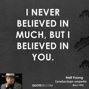 neil-young-quote-i-never-believed-in-much-but-i-believed-in-you.jpg