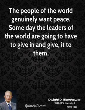 The people of the world genuinely want peace. Some day the leaders of ...