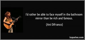 rather be able to face myself in the bathroom mirror than be rich ...