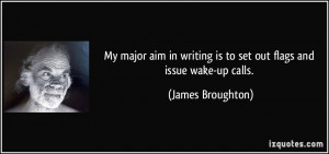 ... writing is to set out flags and issue wake-up calls. - James Broughton
