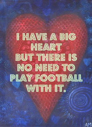 have a big heart but there is no need to play football with it