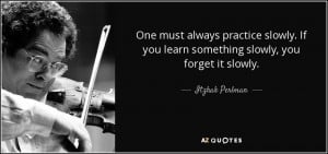 ... If you learn something slowly, you forget it slowly. - Itzhak Perlman