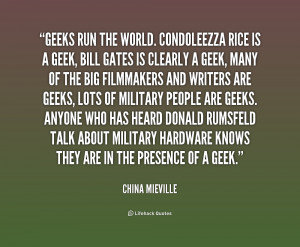 Geeks run the world. Condoleezza Rice is a geek, Bill Gates is clearly ...