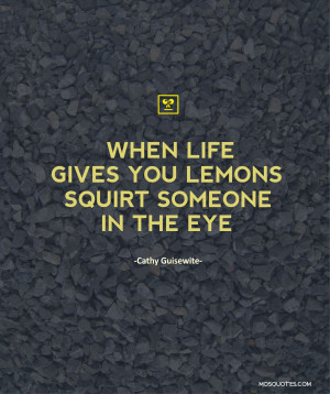Funny Quotes – When life gives you lemons, squirt someone in the eye