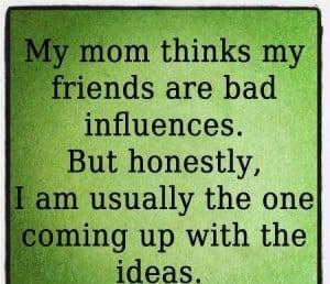 My mom thinks my friends are bad sayings image quotes - Words On ...